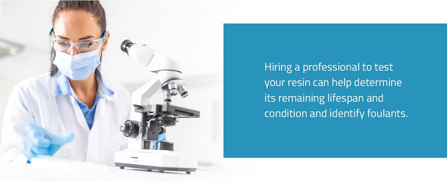 Hiring a professional to test your resin can help determine its remaining lifespan and condition and identify foulants.